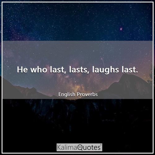 He who last, lasts, laughs last.