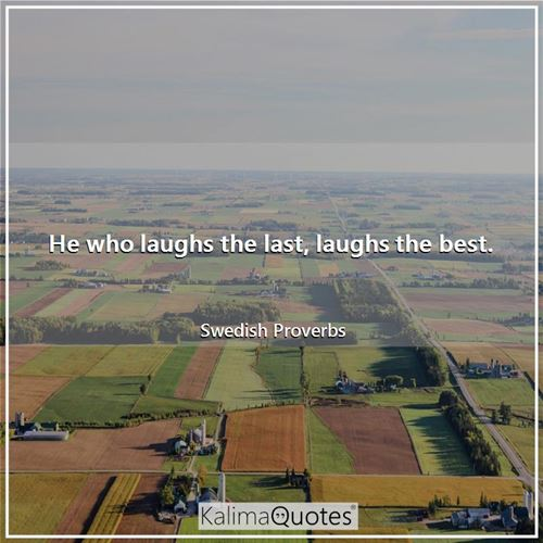 He who laughs the last, laughs the best.