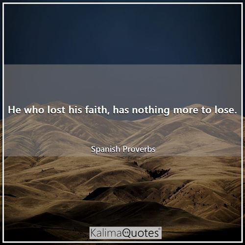 He who lost his faith, has nothing more to lose.