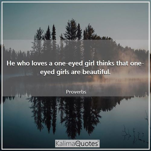 He who loves a one-eyed girl thinks that one-eyed girls are beautiful.