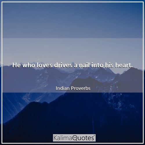 He who loves drives a nail into his heart. - Indian Proverbs
