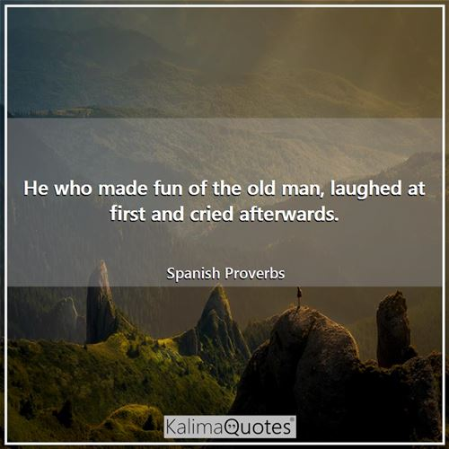 He who made fun of the old man, laughed at first and cried afterwards.