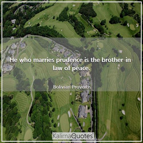 He who marries prudence is the brother-in-law of peace.