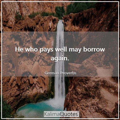 He who pays well may borrow again.