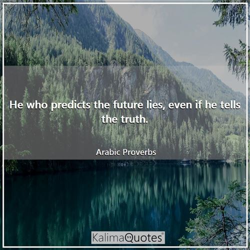 He who predicts the future lies, even if he tells the truth.