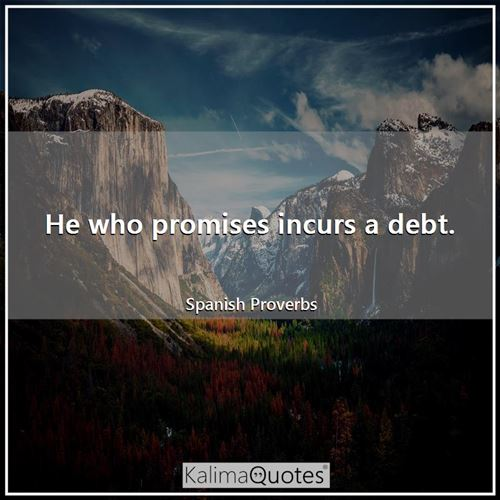 He who promises incurs a debt.