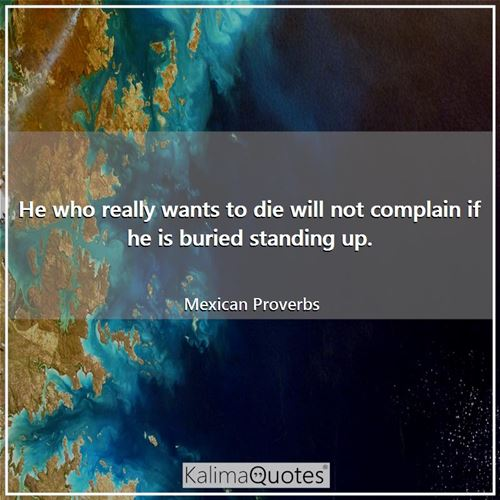 He who really wants to die will not complain if he is buried standing up. - Mexican Proverbs