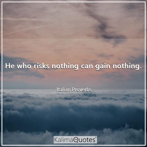 He who risks nothing can gain nothing.