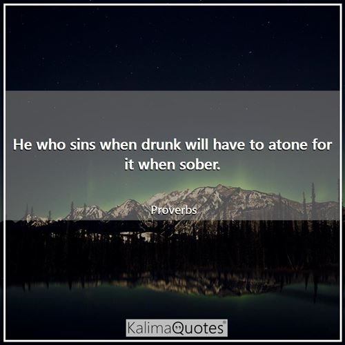 He who sins when drunk will have to atone for it when sober. - Proverbs