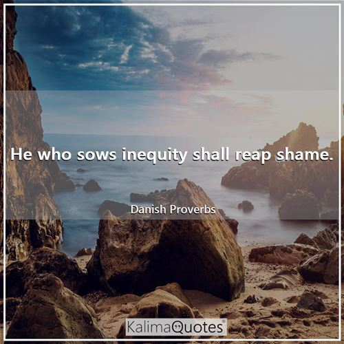 He who sows inequity shall reap shame.