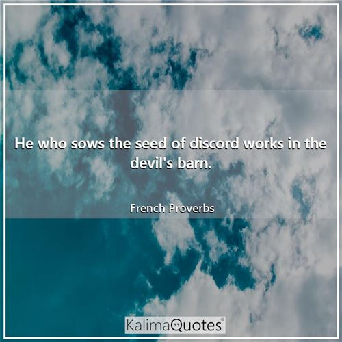 He who sows the seed of discord works in the devil's barn.