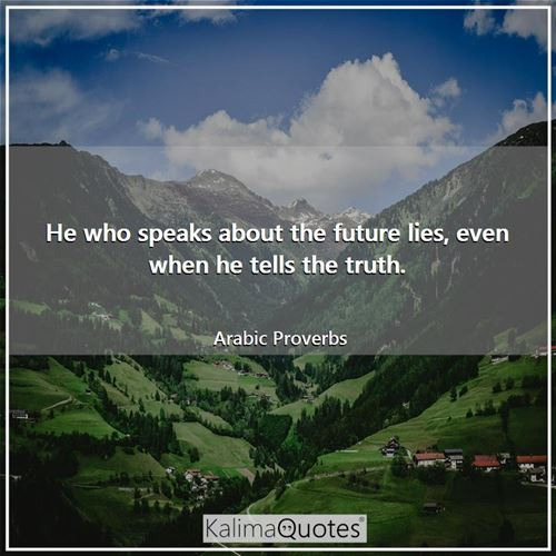 He who speaks about the future lies, even when he tells the truth. - Arabic Proverbs