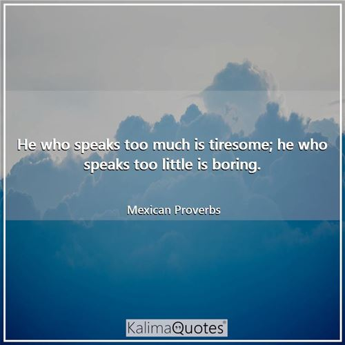 He who speaks too much is tiresome; he who speaks too little is boring.
