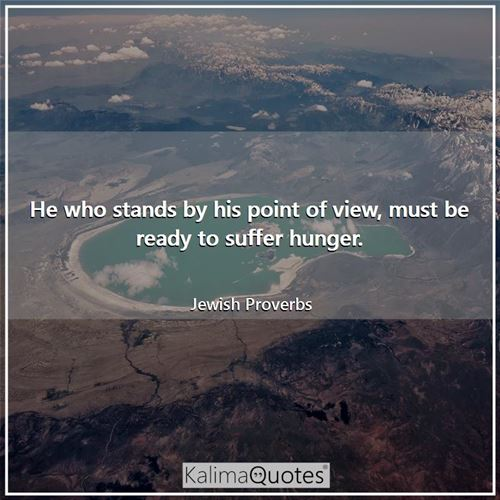 He who stands by his point of view, must be ready to suffer hunger.