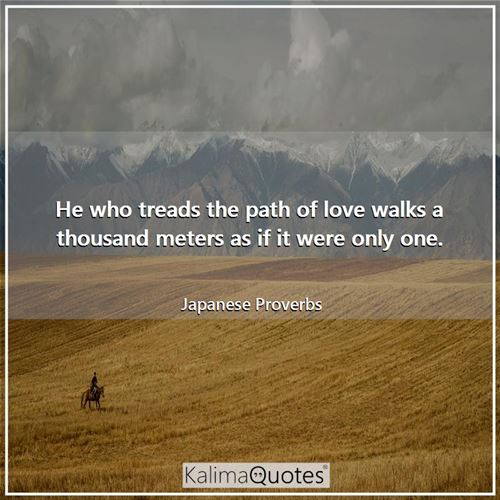 He who treads the path of love walks a thousand meters as if it were only one.