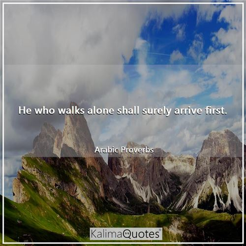 He who walks alone shall surely arrive first. - Arabic Proverbs