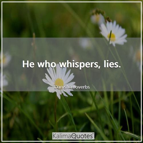 He who whispers, lies.