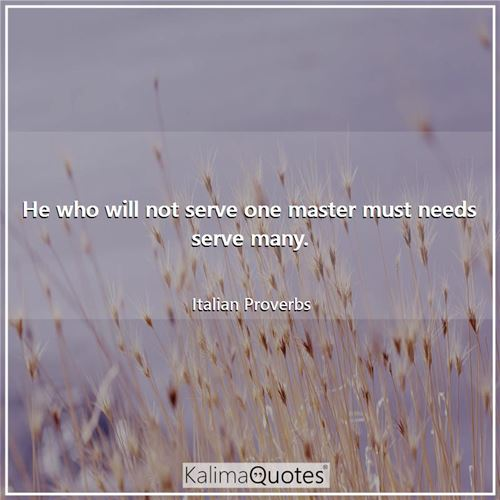 He who will not serve one master must needs serve many.