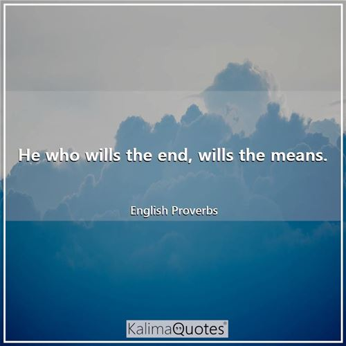He who wills the end, wills the means.