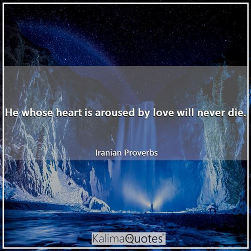 He whose heart is aroused by love will never die.