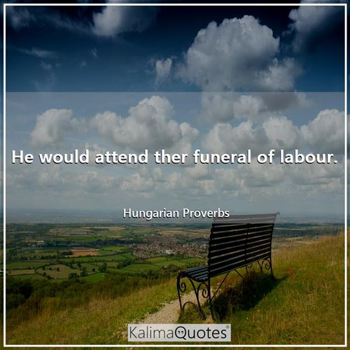 He would attend ther funeral of labour. - Hungarian Proverbs