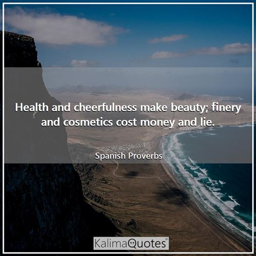 Health and cheerfulness make beauty; finery and cosmetics cost money and lie.