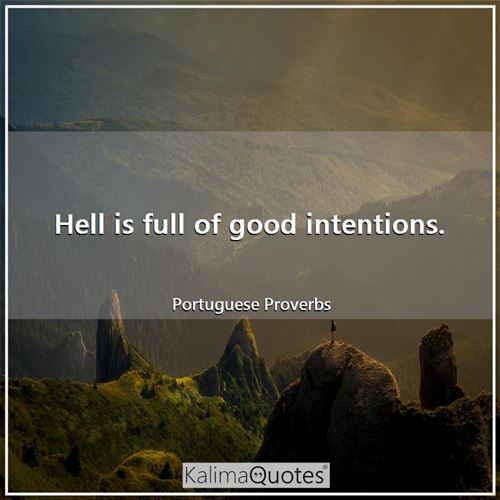 Hell is full of good intentions.