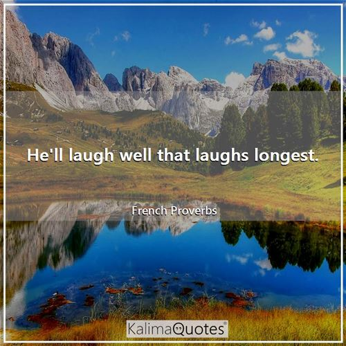 He'll laugh well that laughs longest.