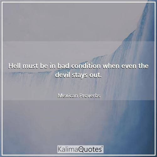 Hell must be in bad condition when even the devil stays out.