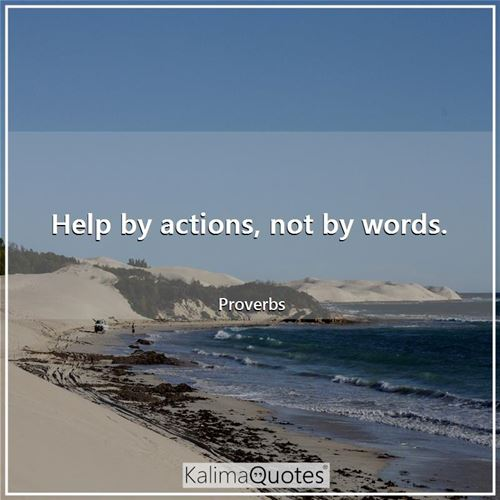 Help by actions, not by words.