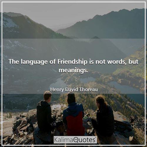 The language of Friendship is not words, but meanings. - Henry David Thoreau