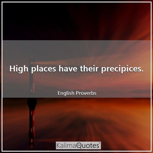 High places have their precipices.