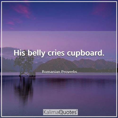 His belly cries cupboard.