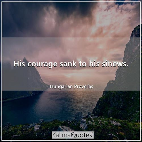 His courage sank to his sinews.