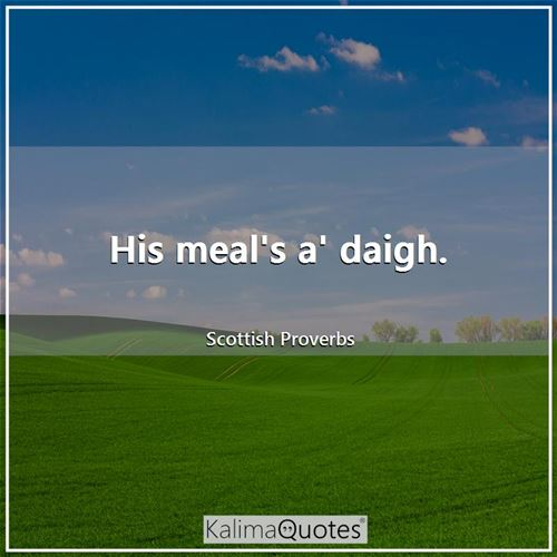 His meal's a' daigh. - Scottish Proverbs