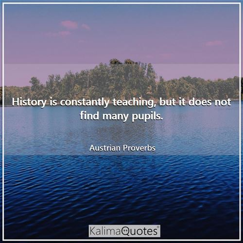 History is constantly teaching, but it does not find many pupils.
