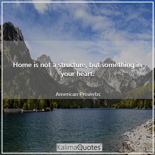 Home is not a structure, but something in your heart.