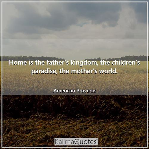 Home is the father's kingdom, the children's paradise, the mother's world.