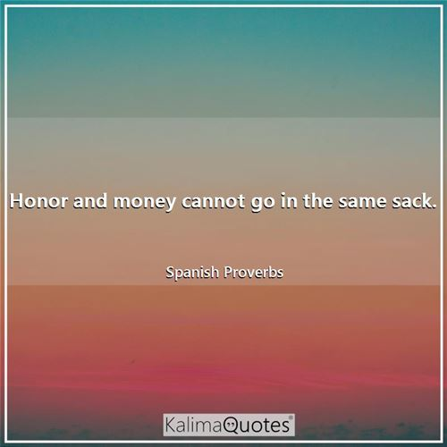 Honor and money cannot go in the same sack. - Spanish Proverbs