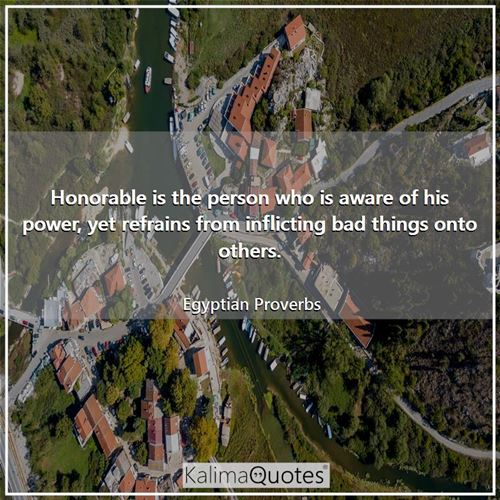 Honorable is the person who is aware of his power, yet refrains from inflicting bad things onto others.