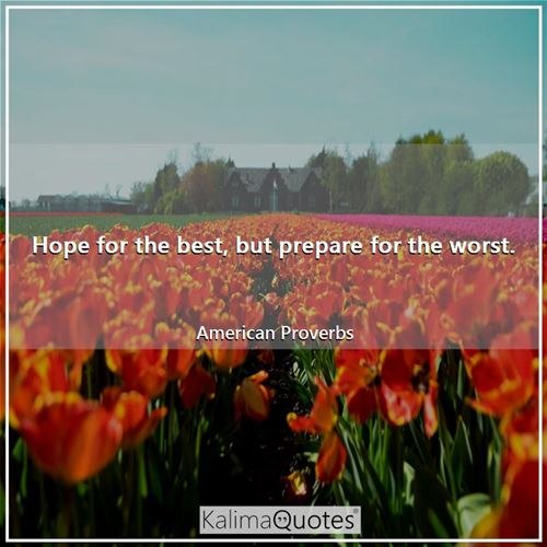 Hope for the best, but prepare for the worst. - American Proverbs