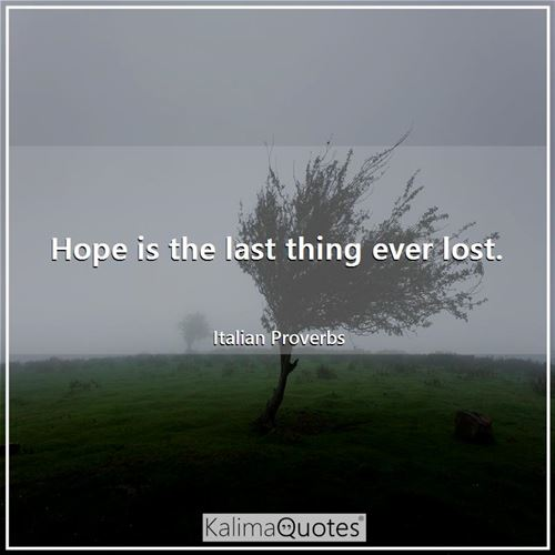 Hope is the last thing ever lost.