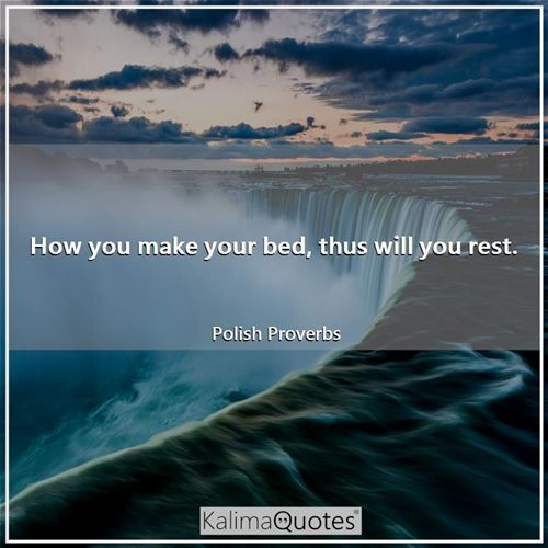 How you make your bed, thus will you rest.