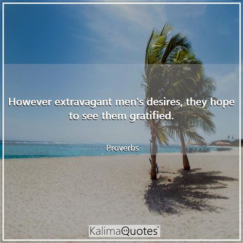 However extravagant men's desires, they hope to see them gratified.