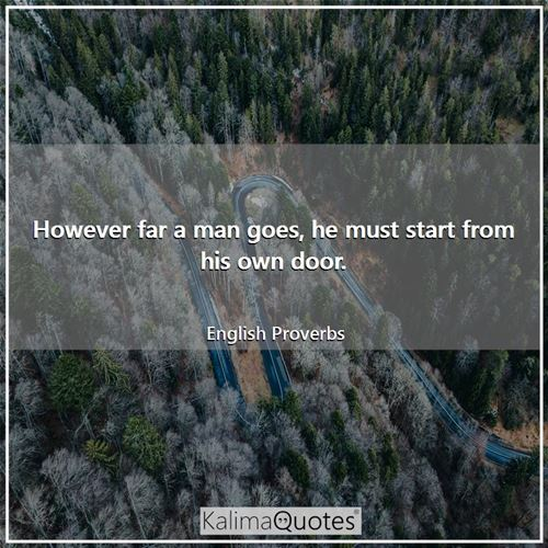 However far a man goes, he must start from his own door.