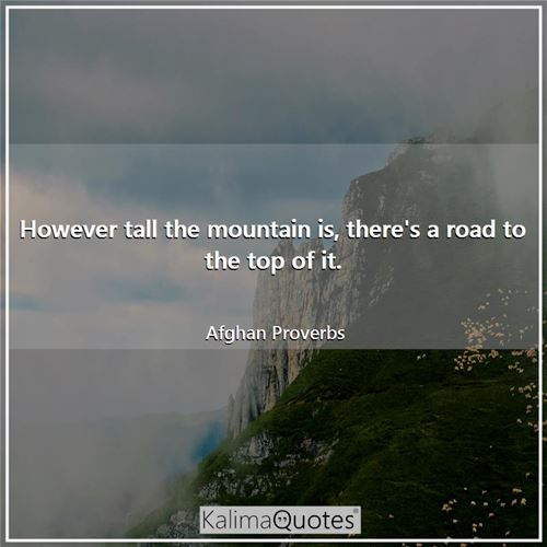 However tall the mountain is, there's a road to the top of it.