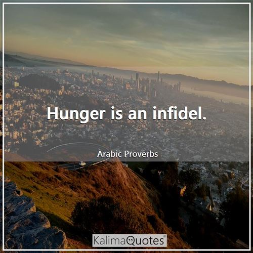 Hunger is an infidel.