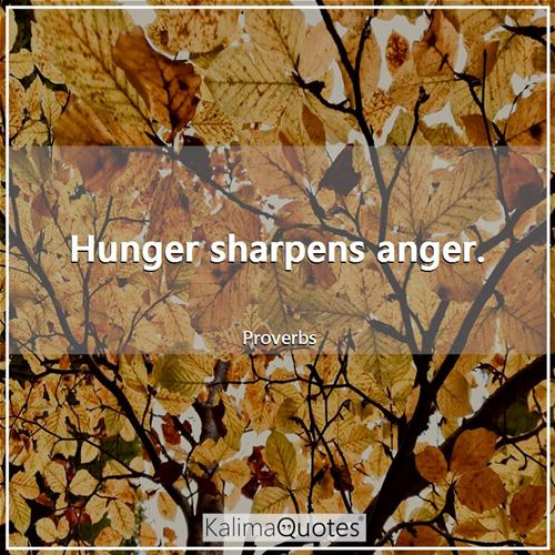 Hunger sharpens anger.