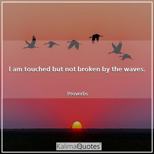 I am touched but not broken by the waves.