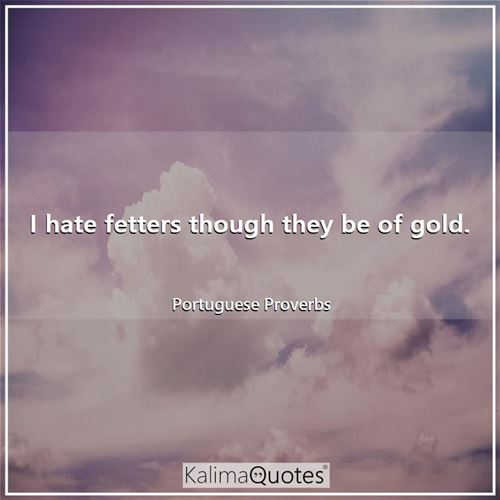 I hate fetters though they be of gold.